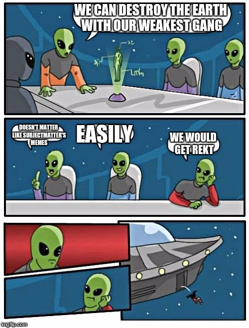 Alien Meeting Suggestion Meme | WE CAN DESTROY THE EARTH WITH OUR WEAKEST GANG DOESN'T MATTER LIKE SUBJECTMATTER'S MEMES EASILY WE WOULD GET REKT | image tagged in memes,alien meeting suggestion | made w/ Imgflip meme maker