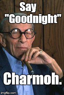 "George Burns standup. | Say     ""Goodnight"" Charmoh. 
