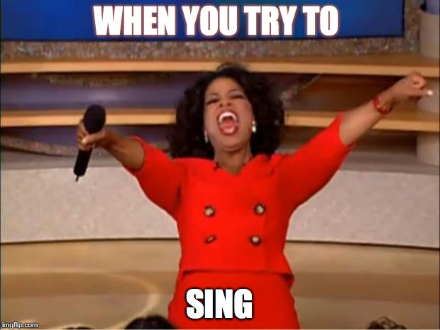 Oprah You Get A Meme | WHEN YOU TRY TO SING | image tagged in memes,oprah you get a | made w/ Imgflip meme maker