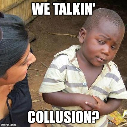 Third World Skeptical Kid Meme | WE TALKIN' COLLUSION? | image tagged in memes,third world skeptical kid | made w/ Imgflip meme maker