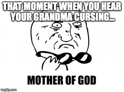Mother Of God, Indeed... | THAT MOMENT WHEN YOU HEAR YOUR GRANDMA CURSING... | image tagged in memes,mother of god | made w/ Imgflip meme maker
