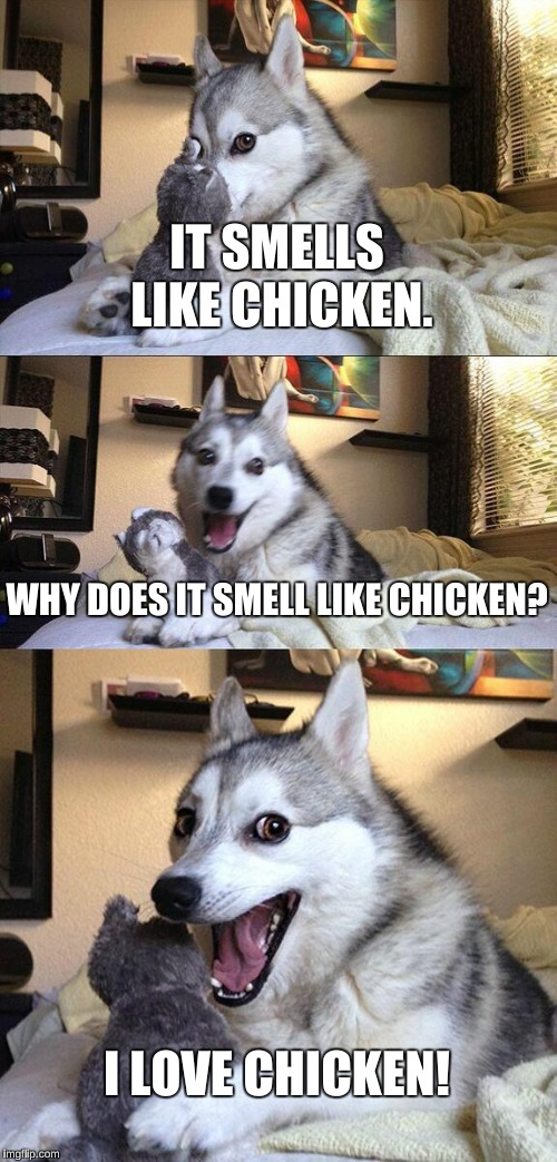 Bad Pun Dog Meme | IT SMELLS LIKE CHICKEN. WHY DOES IT SMELL LIKE CHICKEN? I LOVE CHICKEN! | image tagged in memes,bad pun dog | made w/ Imgflip meme maker
