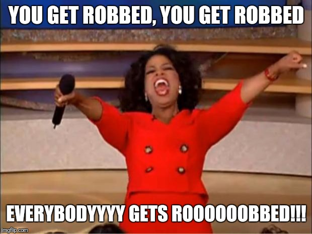 Oprah You Get A Meme | YOU GET ROBBED, YOU GET ROBBED EVERYBODYYYY GETS ROOOOOOBBED!!! | image tagged in memes,oprah you get a | made w/ Imgflip meme maker