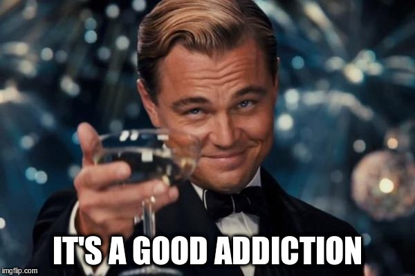 Leonardo Dicaprio Cheers Meme | IT'S A GOOD ADDICTION | image tagged in memes,leonardo dicaprio cheers | made w/ Imgflip meme maker