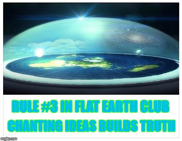 Chanting Ideas Builds Truth | RULE #3 IN FLAT EARTH CLUB CHANTING IDEAS BUILDS TRUTH | image tagged in flat earth,rule 3,ideas,truth | made w/ Imgflip meme maker