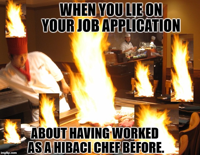 First Day On The Job | WHEN YOU LIE ON YOUR JOB APPLICATION ABOUT HAVING WORKED AS A HIBACI CHEF BEFORE. | image tagged in funny meme,japanese,cooking | made w/ Imgflip meme maker