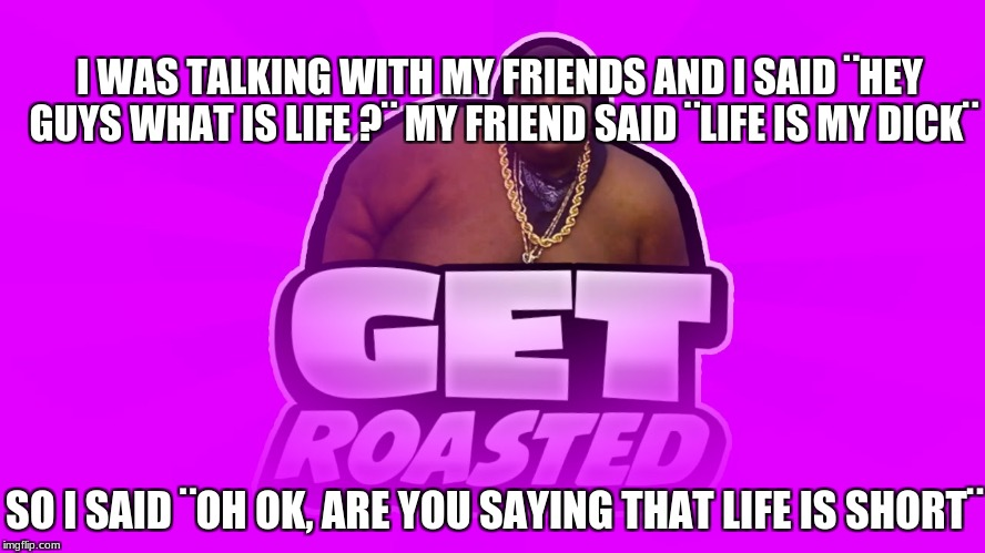 I WAS TALKING WITH MY FRIENDS AND I SAID ¨HEY GUYS WHAT IS LIFE ?¨ MY FRIEND SAID ¨LIFE IS MY DICK¨ SO I SAID ¨OH OK, ARE YOU SAYING THAT LI | image tagged in rrrrroassssssted | made w/ Imgflip meme maker
