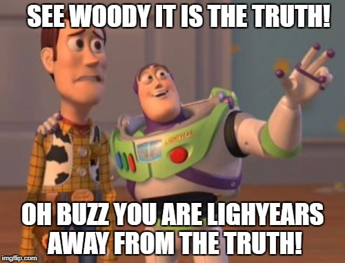 X, X Everywhere Meme | SEE WOODY IT IS THE TRUTH! OH BUZZ YOU ARE LIGHYEARS AWAY FROM THE TRUTH! | image tagged in memes,x,x everywhere,x x everywhere | made w/ Imgflip meme maker