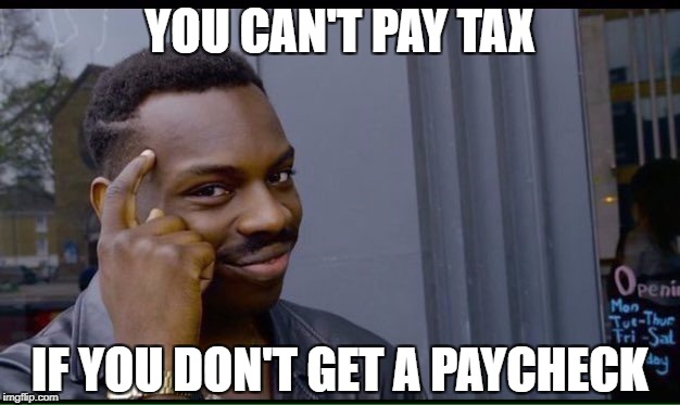 YOU CAN'T PAY TAX IF YOU DON'T GET A PAYCHECK | made w/ Imgflip meme maker
