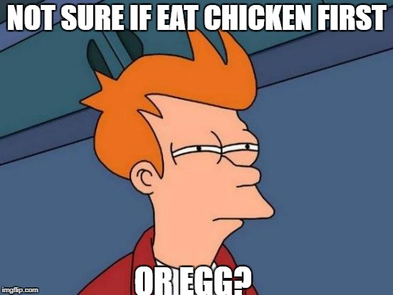 Futurama Fry Meme | NOT SURE IF EAT CHICKEN FIRST OR EGG? | image tagged in memes,futurama fry | made w/ Imgflip meme maker