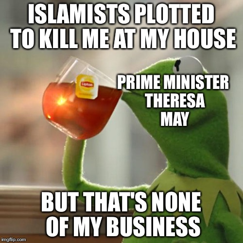 Literally the news today  | ISLAMISTS PLOTTED TO KILL ME AT MY HOUSE BUT THAT'S NONE OF MY BUSINESS PRIME MINISTER THERESA MAY | image tagged in memes,but thats none of my business,kermit the frog | made w/ Imgflip meme maker