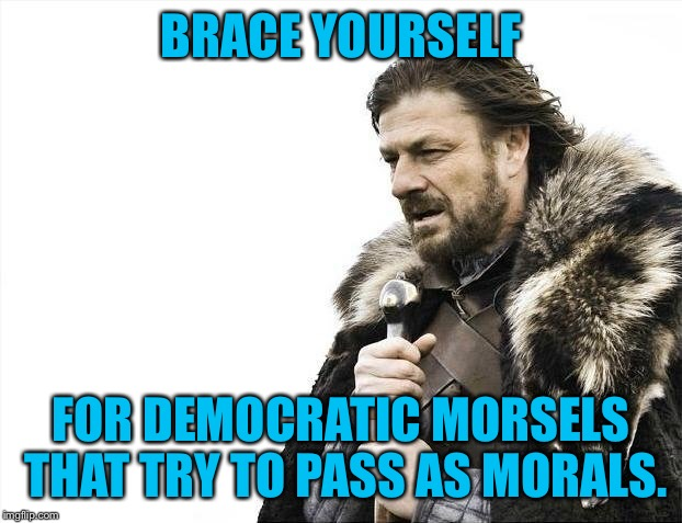 Brace Yourselves X is Coming Meme | BRACE YOURSELF FOR DEMOCRATIC MORSELS THAT TRY TO PASS AS MORALS. | image tagged in memes,brace yourselves x is coming | made w/ Imgflip meme maker