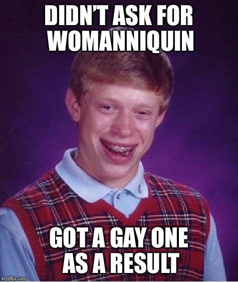 Bad Luck Brian Meme | DIDN'T ASK FOR WOMANNIQUIN GOT A GAY ONE AS A RESULT | image tagged in memes,bad luck brian | made w/ Imgflip meme maker