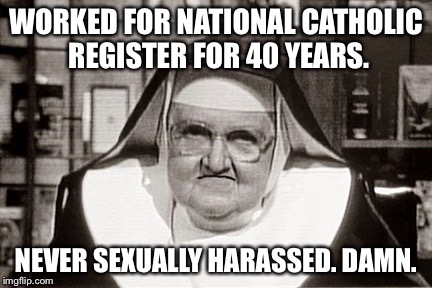 Frowning Nun | WORKED FOR NATIONAL CATHOLIC REGISTER FOR 40 YEARS. NEVER SEXUALLY HARASSED. DAMN. | image tagged in memes,frowning nun | made w/ Imgflip meme maker