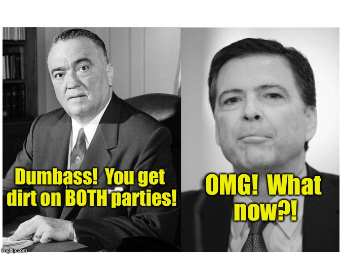 You're toast Comey the Phoney! | Dumbass!  You get dirt on BOTH parties! OMG!  What now?! | image tagged in fbi,corruption,liberal,j edgar hoover,comey | made w/ Imgflip meme maker