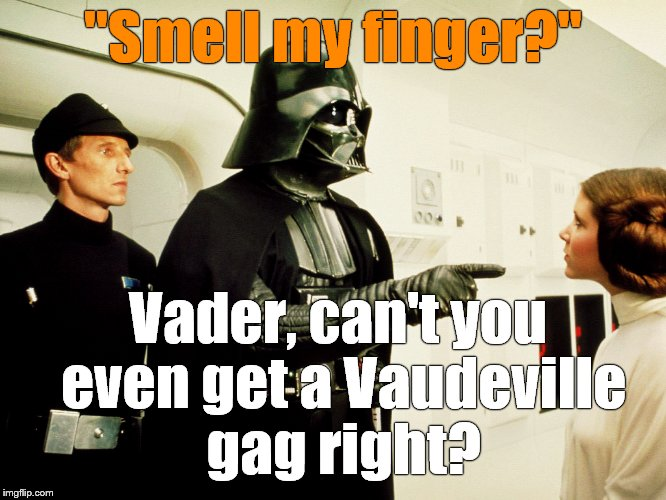 """Smell my finger?"" Vader, can't you even get a Vaudeville gag right? 