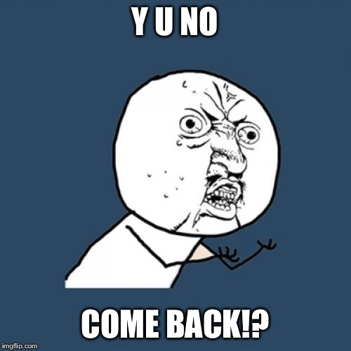 Y U No Meme | Y U NO COME BACK!? | image tagged in memes,y u no | made w/ Imgflip meme maker