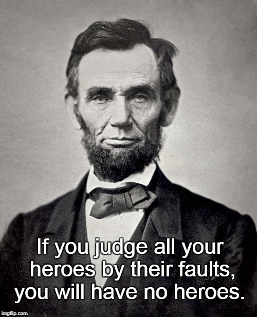 Heroes | If you judge all your heroes by their faults, you will have no heroes. | image tagged in abe lincoln,revisionist history | made w/ Imgflip meme maker