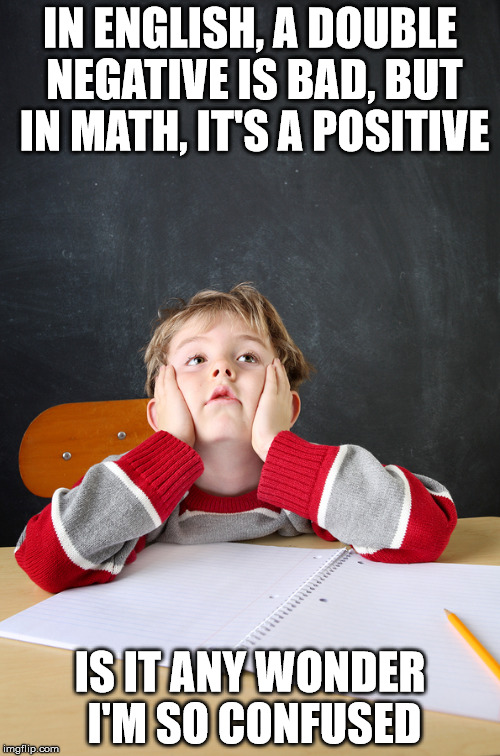 School kids have always had it tough | IN ENGLISH, A DOUBLE NEGATIVE IS BAD, BUT IN MATH, IT'S A POSITIVE IS IT ANY WONDER I'M SO CONFUSED | image tagged in student,school,math,english,confusion | made w/ Imgflip meme maker