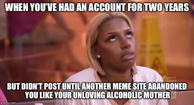 Why doesn't mum love me | WHEN YOU'VE HAD AN ACCOUNT FOR TWO YEARS BUT DIDN'T POST UNTIL ANOTHER MEME SITE ABANDONED YOU LIKE YOUR UNLOVING ALCOHOLIC MOTHER | image tagged in meme | made w/ Imgflip meme maker