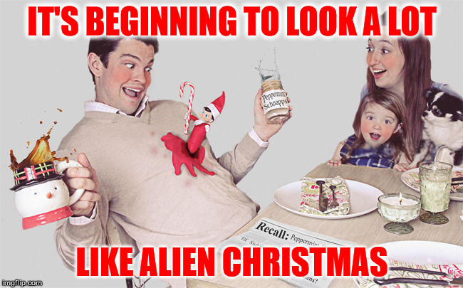 Hey, it happens | IT'S BEGINNING TO LOOK A LOT LIKE ALIEN CHRISTMAS | image tagged in elf on the shelf,christmas,alien | made w/ Imgflip meme maker