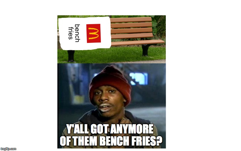 stop cutting down the weight and enjoy your food week! | Y'ALL GOT ANYMORE OF THEM BENCH FRIES? | image tagged in food,food week | made w/ Imgflip meme maker