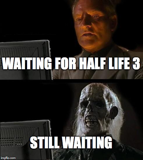 Ill Just Wait Here Meme | WAITING FOR HALF LIFE 3 STILL WAITING | image tagged in memes,ill just wait here | made w/ Imgflip meme maker
