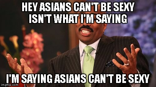 Steve Harvey Be Like | HEY ASIANS CAN'T BE SEXY ISN'T WHAT I'M SAYING I'M SAYING ASIANS CAN'T BE SEXY | image tagged in memes,steve harvey | made w/ Imgflip meme maker