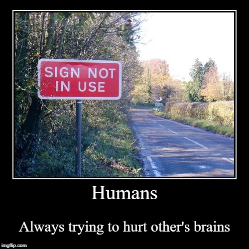 Humans | Always trying to hurt other's brains | image tagged in funny,demotivationals | made w/ Imgflip demotivational maker