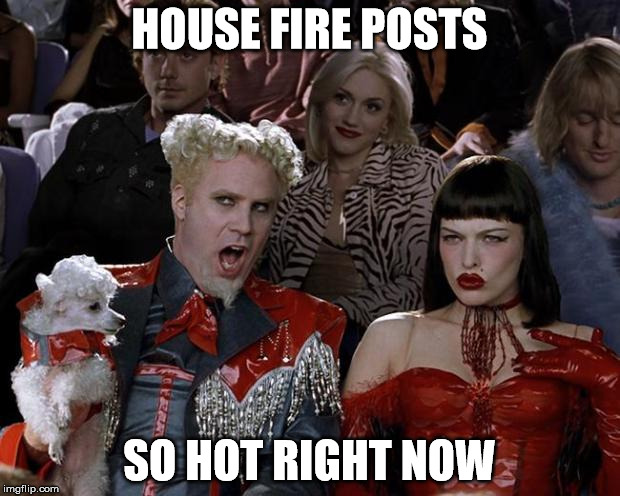 HOUSE FIRE POSTS SO HOT RIGHT NOW | image tagged in mugatu,funny | made w/ Imgflip meme maker