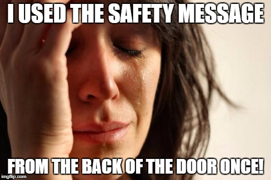 First World Problems Meme | I USED THE SAFETY MESSAGE FROM THE BACK OF THE DOOR ONCE! | image tagged in memes,first world problems | made w/ Imgflip meme maker