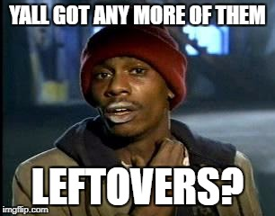 Y'all Got Any More Of That Meme | YALL GOT ANY MORE OF THEM LEFTOVERS? | image tagged in memes,yall got any more of | made w/ Imgflip meme maker