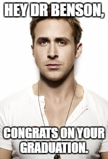 Ryan Gosling Meme | HEY DR BENSON, CONGRATS ON YOUR GRADUATION. | image tagged in memes,ryan gosling | made w/ Imgflip meme maker
