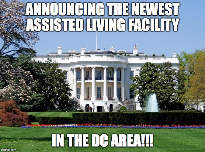 White House | ANNOUNCING THE NEWEST ASSISTED LIVING FACILITY IN THE DC AREA!!! | image tagged in white house | made w/ Imgflip meme maker