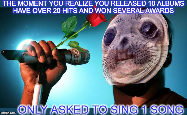 Awkwardly kissed by a rose  | THE MOMENT YOU REALIZE YOU RELEASED 10 ALBUMS HAVE OVER 20 HITS AND WON SEVERAL AWARDS ONLY ASKED TO SING 1 SONG | image tagged in awkward moment sealion,seal,the moment you realize,memes,funny,music | made w/ Imgflip meme maker