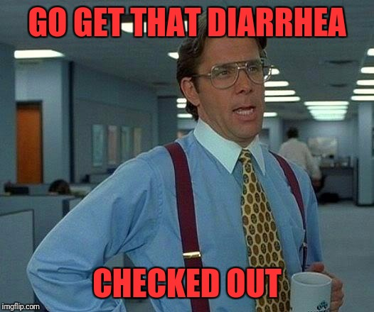 That Would Be Great Meme | GO GET THAT DIARRHEA CHECKED OUT | image tagged in memes,that would be great | made w/ Imgflip meme maker