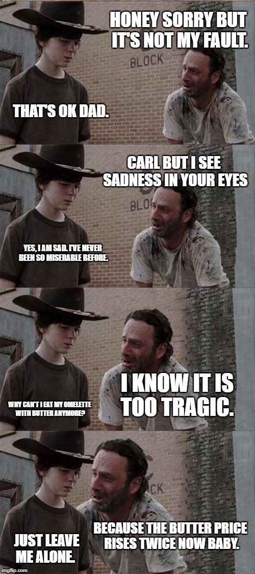 Rick and Carl Long Meme | HONEY SORRY BUT IT'S NOT MY FAULT. THAT'S OK DAD. CARL BUT I SEE SADNESS IN YOUR EYES YES, I AM SAD. I'VE NEVER BEEN SO MISERABLE BEFORE. I  | image tagged in memes,rick and carl long | made w/ Imgflip meme maker