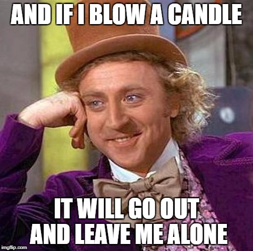 Creepy Condescending Wonka Meme | AND IF I BLOW A CANDLE IT WILL GO OUT AND LEAVE ME ALONE | image tagged in memes,creepy condescending wonka | made w/ Imgflip meme maker