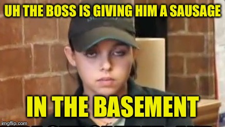 UH THE BOSS IS GIVING HIM A SAUSAGE IN THE BASEMENT | made w/ Imgflip meme maker