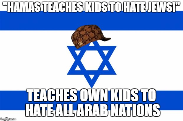"Scumbag Israel | ""HAMAS TEACHES KIDS TO HATE JEWS!"" TEACHES OWN KIDS TO HATE ALL ARAB NATIONS 