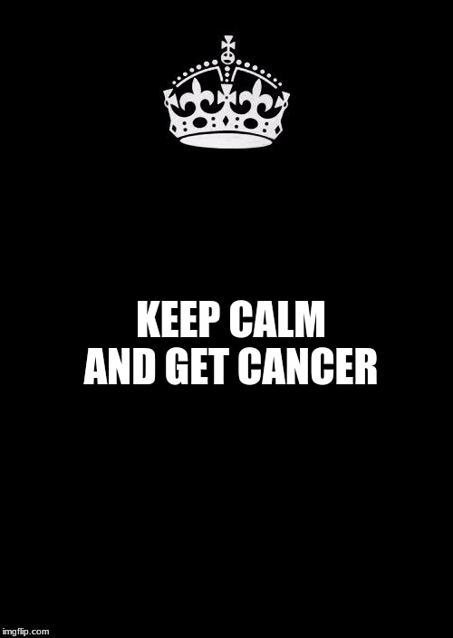 Keep Calm And Carry On Black Meme | KEEP CALM AND GET CANCER | image tagged in memes,keep calm and carry on black | made w/ Imgflip meme maker