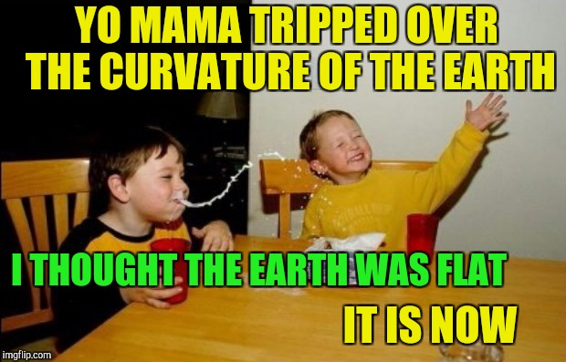 YO MAMA TRIPPED OVER THE CURVATURE OF THE EARTH IT IS NOW I THOUGHT THE EARTH WAS FLAT | made w/ Imgflip meme maker