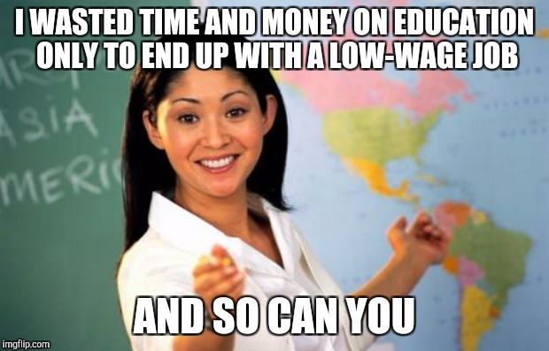 Unhelpful teacher | I WASTED TIME AND MONEY ON EDUCATION ONLY TO END UP WITH A LOW-WAGE JOB AND SO CAN YOU | image tagged in unhelpful high school teacher | made w/ Imgflip meme maker