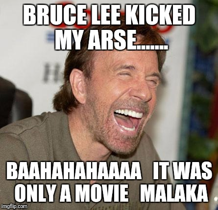 Chuck Norris Laughing | BRUCE LEE KICKED MY ARSE....... BAAHAHAHAAAA   IT WAS ONLY A MOVIE   MALAKA | image tagged in memes,chuck norris laughing,chuck norris | made w/ Imgflip meme maker