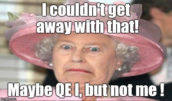 I couldn't get away with that! Maybe QE I, but not me ! | made w/ Imgflip meme maker