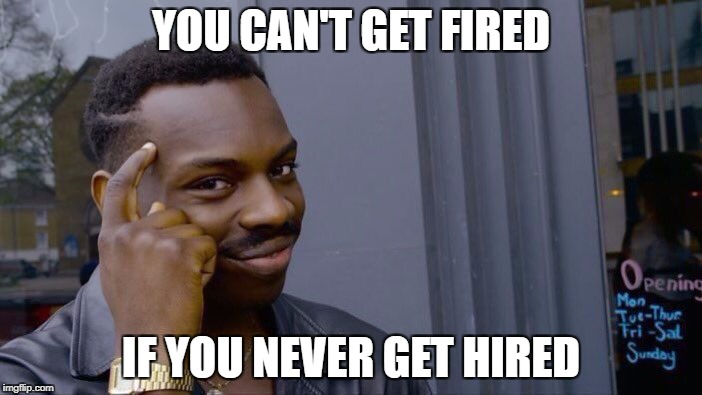 Roll Safe Think About It Meme | YOU CAN'T GET FIRED IF YOU NEVER GET HIRED | image tagged in roll safe think about it | made w/ Imgflip meme maker