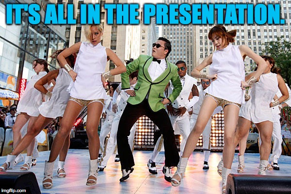 Be all that you can be. | IT'S ALL IN THE PRESENTATION. | image tagged in gangnam style with chicks,memes,presentation | made w/ Imgflip meme maker