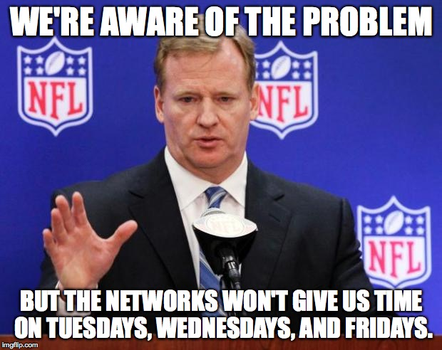WE'RE AWARE OF THE PROBLEM BUT THE NETWORKS WON'T GIVE US TIME ON TUESDAYS, WEDNESDAYS, AND FRIDAYS. | made w/ Imgflip meme maker