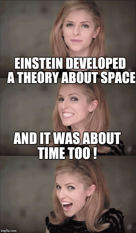 Bad Pun Anna Kendrick Meme | EINSTEIN DEVELOPED A THEORY ABOUT SPACE AND IT WAS ABOUT TIME TOO ! | image tagged in memes,bad pun anna kendrick | made w/ Imgflip meme maker