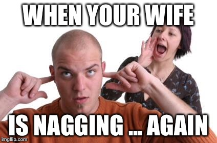 Nagging Wife | WHEN YOUR WIFE IS NAGGING ... AGAIN | image tagged in nagging wife | made w/ Imgflip meme maker